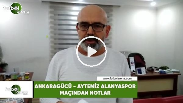 'Ankaragücü - Aytemiz Alanyaspor maçından notlar