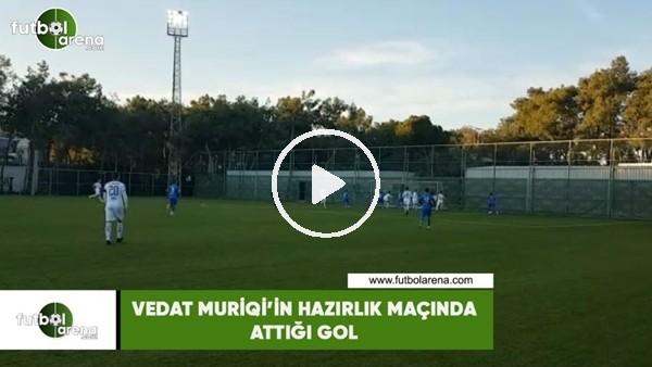 'Vedat Muriqi'in hazırlık maçında attığı gol