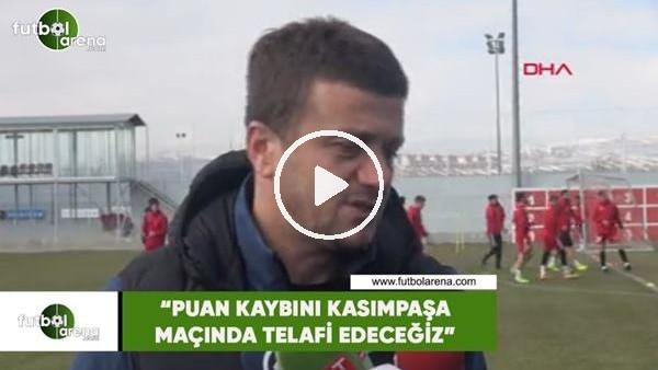 """'Hakan Keleş: """"Puan kaybını Kasımpşa maçında telafi edeceğiz"""""""