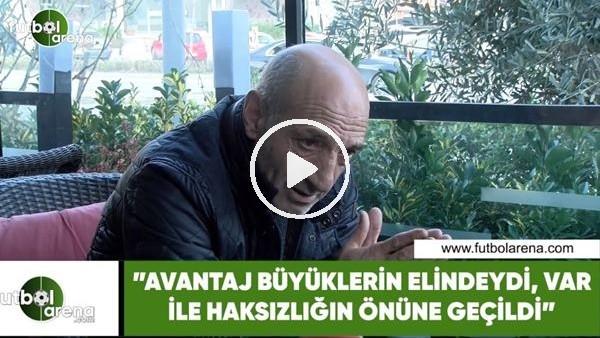 """'Ziya Doğan: """"Avantaj büyüklerin elindeydi, VAR sistemi ile önüne geçildi"""""""