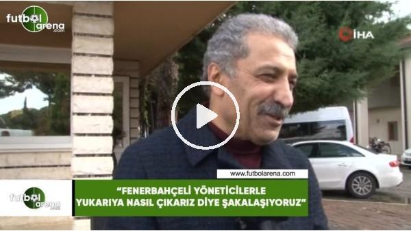 """'Erol Bedir: """"Fenerbahçeli yöneticilerle yukarıya nasıl çıkarız diye şakalaşıyoruz"""""""