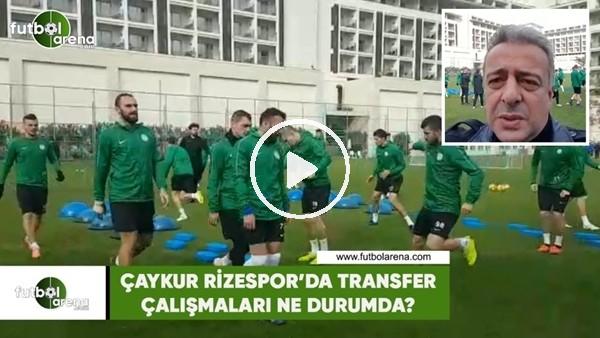 'Çaykur Rizespor'da transfer çalışmaları ne durumda?