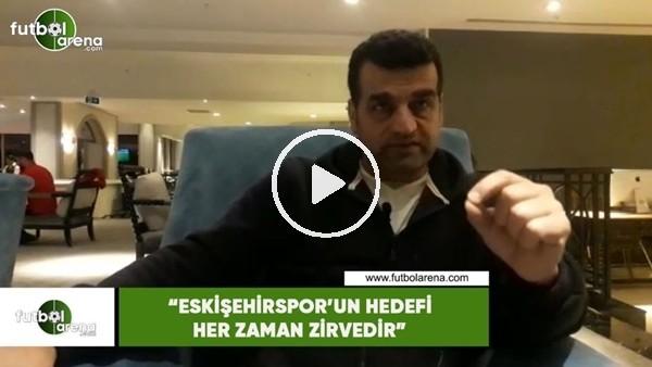 """'Ayhan Taşçı: """"Eskişehirspor'ın hedefi her zaman zirvedir"""""""