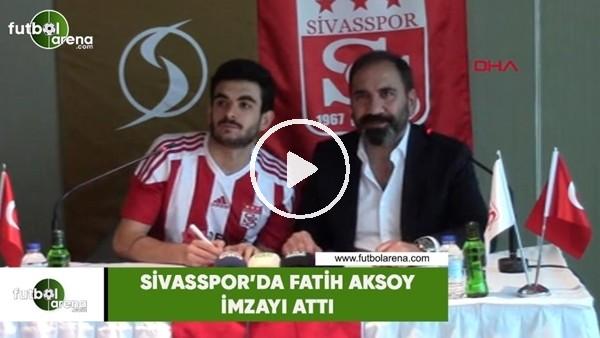 'Sivasspor'da Fatih Aksoy imzayı attı