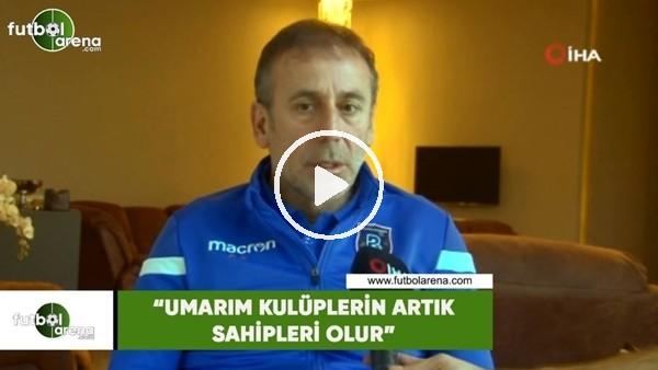 """'Abdullah Avcı: """"Umarım kulüplerin artık sahipleri olur"""""""