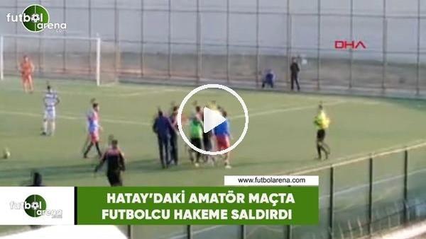 'Hatay'daki amatör maçta futbolcu hakeme saldırdı
