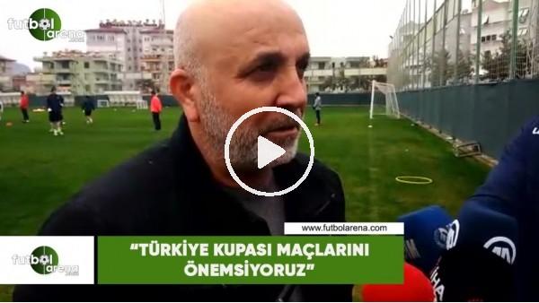 """'Hasan Çavuşoğlu: """"Türkiye Kupası maçlarını önemsiyoruz"""""""