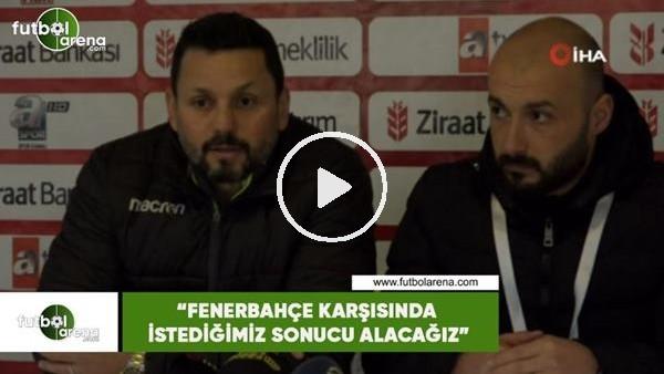 """'Erol Bulut: """"Fenerbahçe karşısında istediğimiz sonucu alacağız"""""""