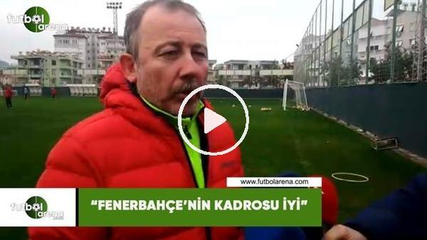 """'Sergen Yalçın: """"Fenerbahçe'nin kadrosu iyi"""""""