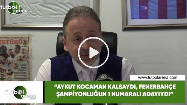 """'Zeki Uzundurukan: """"Aykut Kocaman kalsaydı Fenerbahçe şampiyonluğun  1 numaralı adayıydı"""""""