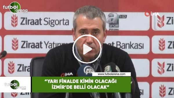 """'Kemal Özdeş: """"Yarı finalde kimin olacağı İzmir'de belli olacak"""""""