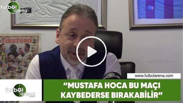 """'Zeki Uzundurukan: """"Mustafa Hoca bu maçı kaybederse bırakabilir"""""""