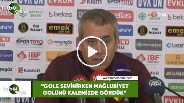 """'Kemal Özdeş: """"Gole sevinirken mağlubiyet golünü kalemizde gördük"""""""