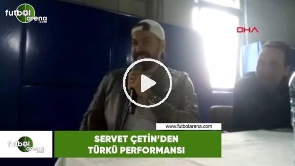 'Servet Çetin'den türkü performansı