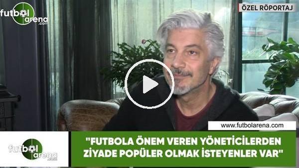 """'Behzat Uygur: """"Futbola önem veren yöneticilerden ziyade popüler olmak isteyenler var"""""""