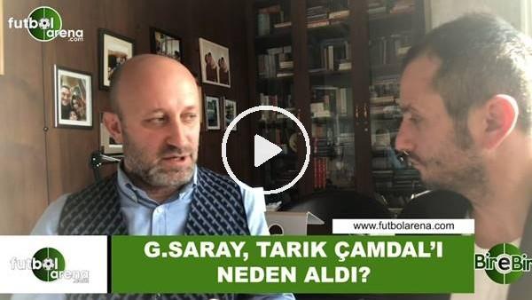 'Galatasaray, Tarık Çamdal'ı neden aldı?