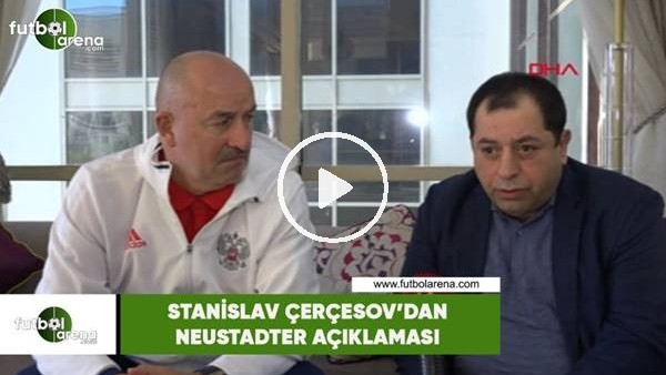 'Stanislav Çerçesov'dan Neustadter açıklaması