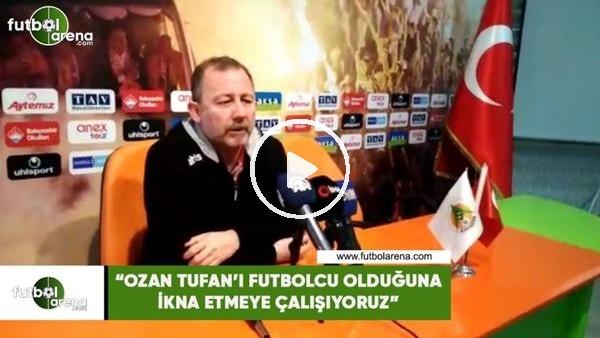 """'Sergen Yalçın: """"Ozan Tufan'ı futbolcu olduğuna ikna etmeye çalışıyoruz"""""""