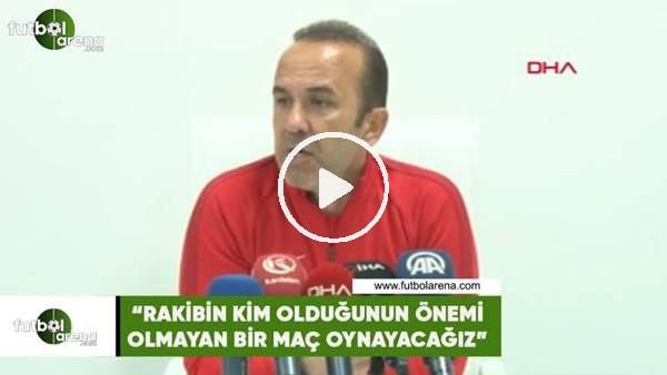 """'Mehmet Özdilek: """"Rakibin kim olduğunun önemi olmayan bir maç oynayacağız"""""""
