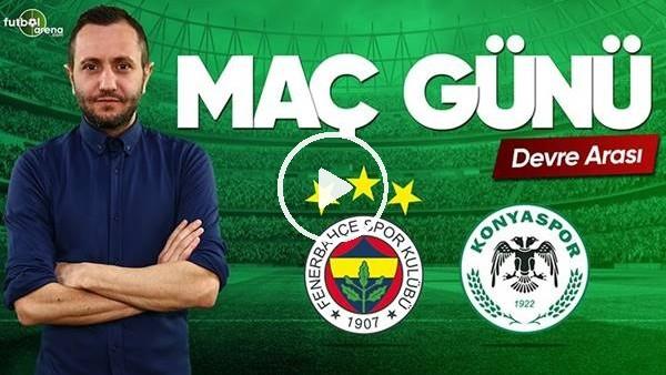 'Fenerbahçe - Konyaspor devre arası yorumları