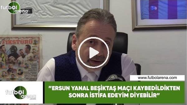"""'Zeki Uzundurukan: """"Ersun Yanal, Beşiktaş'a kaybedildikten sonra istifa edeyim diyebilir"""""""