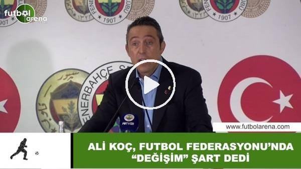 """'Ali Koç, Futbol Federasyonu'nunda """"Değişim"""" şart dedi"""