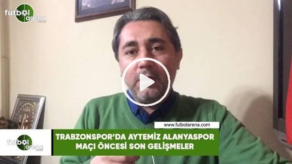 'Trabzonspor'da Aytemiz Alanyaspor maçı öncesi son gelişmeler
