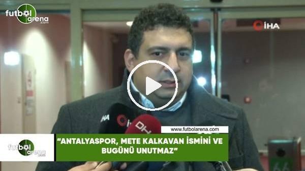 """'Ali Şafak Öztürk: """"Antalyaspor, Mete Kalkavan ismini ve bugünü unutmaz"""""""