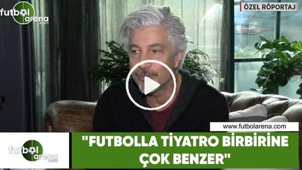 """'Behzat Uygur: """"Futbolla tiyatro birbirine çok benzer"""""""