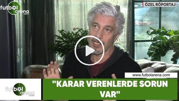 """'Behzat Uygur: """"Karar verenlerde sorun var"""""""