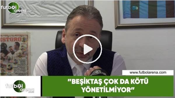 """'Zeki Uzundurukan: """"Beşiktaş çok da kötü yönetilmiyor"""""""