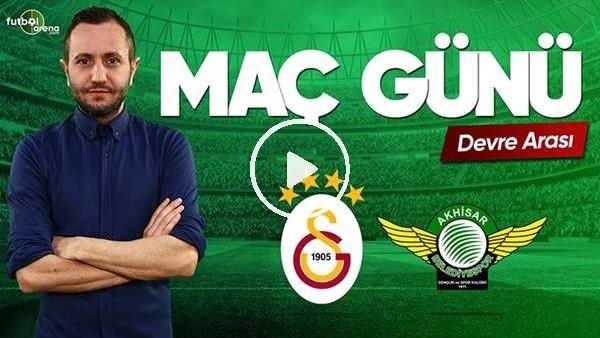 Galatasaray - Akhisarspor devre arası yorumları