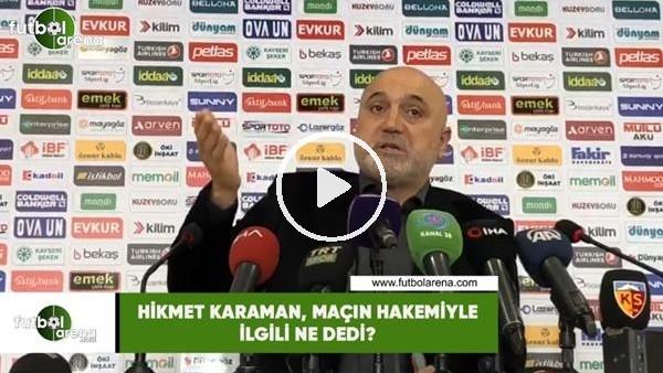 'Hikmet Karaman, maçın hakemiyle ilgili ne dedi?