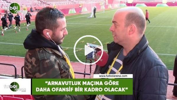 """'Çağdaş Sevinç: """"Arnavutluk maçına göre daha ofansiz bir kadro olacak"""""""