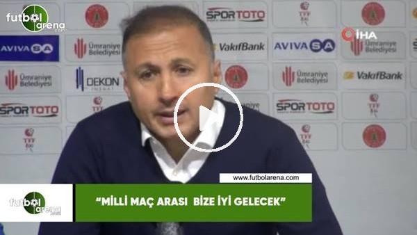 """'Ahmet Taşyürek: """"Milli maç arası bize iyi gelecek"""""""