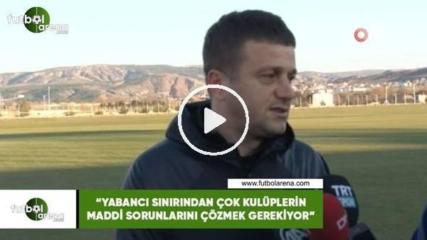 """'Hakan Keleş: """"Yabancı sınırından çok kulüplerin maddi sorunlarını çözmek gerekiyor"""""""