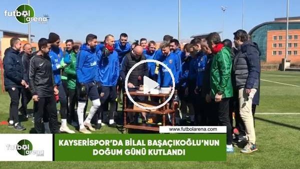'Kayserispor'da Bilal Başaçıkoğlu'nun doğum günü kutlandı