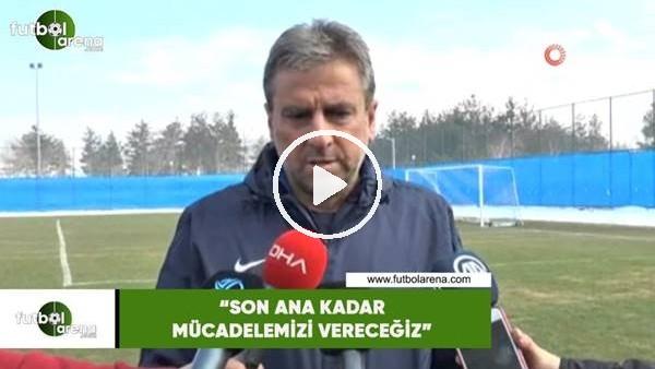 """'Hamza Hamzaoğlu: """"Son ana kadar mücadelemizi vereceğiz"""""""