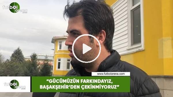 """'Erdem Kemaloğlu: """"Gücümüzün farkındayız,  Başakşehir'den çekinmiyoruz"""""""