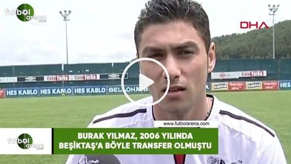 'Burak Yılmaz, 2006 yılında Beşiktaş'a böyle transfer olmuştu
