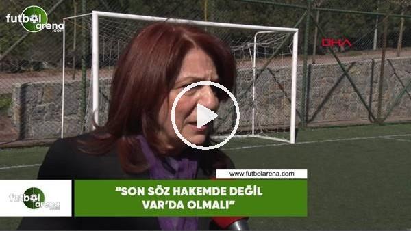 """'Lale Orta: """"Son söz hakemde değil VAR'da olmalı"""""""