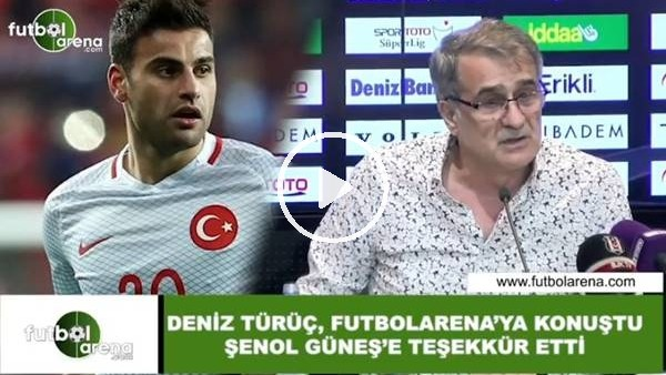 'Deniz Türüç, FutbolArena'ya konuştu Şenol Güneş'e teşekkür etti