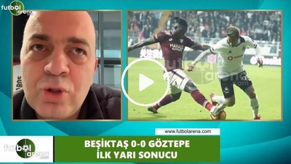 ' Beşiktaş - Göztepe maçının ilk yarısından notlar