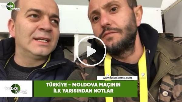 'Türkiye - Moldova maçının ilk yarısından notlar