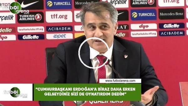 """'Şenol Güneş: """"Cumhurbaşkanı Erdoğan'a biraz daha erken gelseydiniz sizi de oynatırdım dedim"""""""