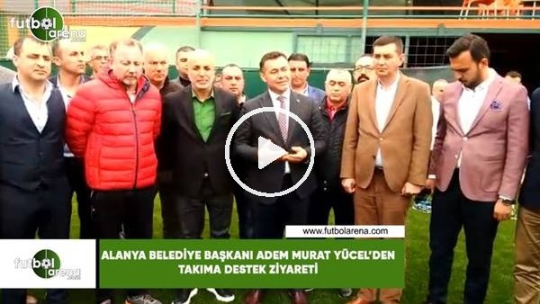 'Alanya Belediye Başkanı Adem Murat Yücel'den takıma destek ziyareti