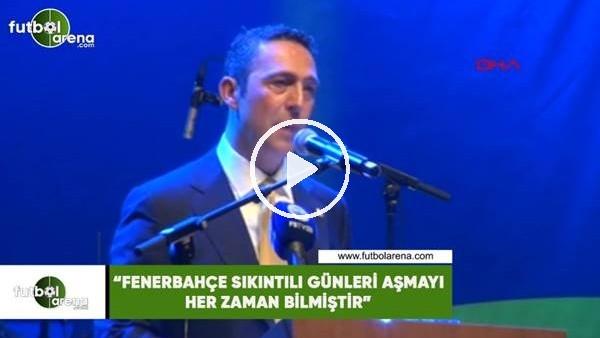 """'Ali Koç: """"Fenerbahçe sıkıntı günleri aşmayı her zaman bilmiştir"""""""