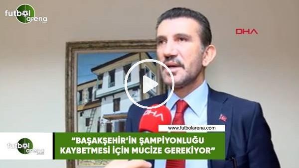 """'Rüştü Reçber: """"Başakşehir'in şampiyonluğu kaybetmesi için mucize gerekiyor"""""""