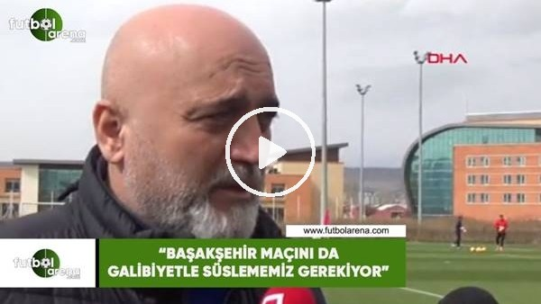 """'Hikmet Karaman: """"Başakşehir maçını da galibiyetle süslememiz gerekiyor"""""""