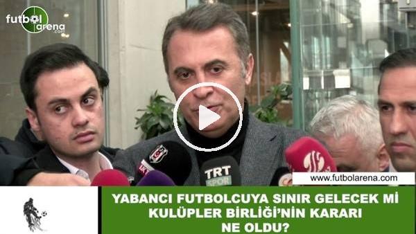 'Yabancı futbolcuya sınır gelecek mi? Fikret Orman açıkladı...